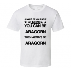 Aragorn The Lord of the Rings Be Yourself Movie Characters T Shirt